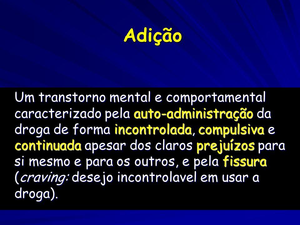 Adição Um transtorno mental e comportamental caracterizado pela auto-administração da droga de forma incontrolada, compulsiva e continuada apesar dos