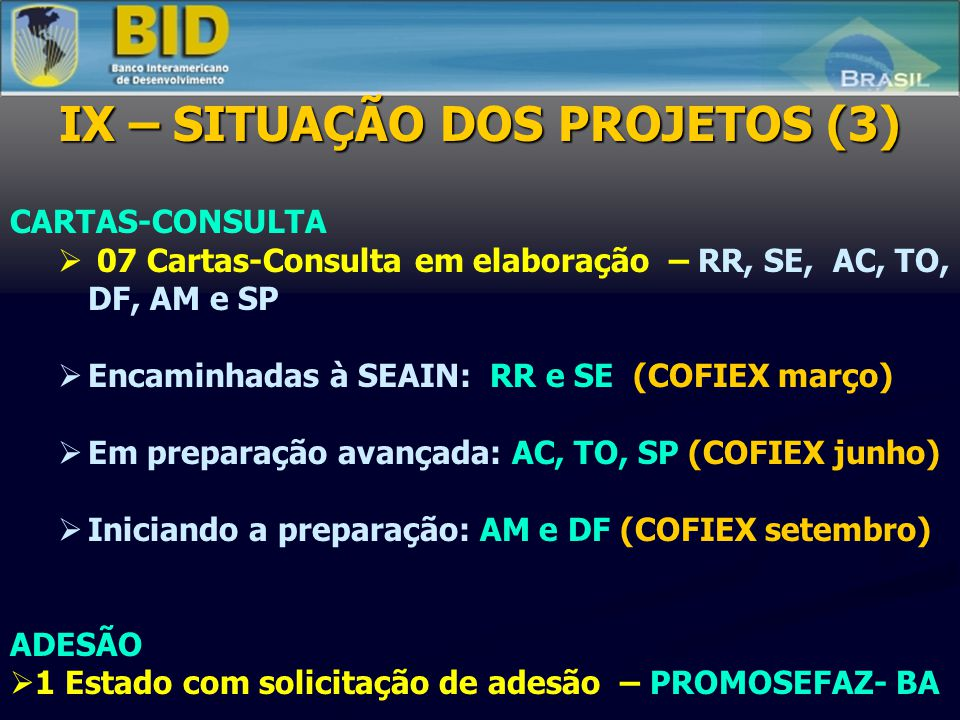 IX – SITUAÇÃO DOS PROJETOS (2) PROJETOS EM PREPARAÇÃO 11 novos projetos com recomendação favorável da COFIEX em 2008, que estão sendo preparados e poderão ser aprovados em 2009 (AP, PI, PR, RJ, AL, MT, MS, GO, RO, MG e RS): COFIEX JUNHO: AP, PI COFIEX SETEMBRO: PR, RJ, AL, MT, MS, GO, RO, MG COFIEX DEZEMBRO: RS.