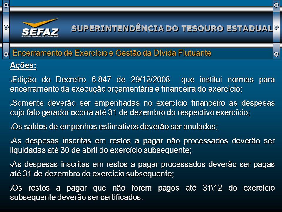SUPERINTENDÊNCIA DO TESOURO ESTADUAL Encerramento de Exercício e Gestão da Dívida Flutuante Ações: Edição do Decretro 6.847 de 29/12/2008 que institui
