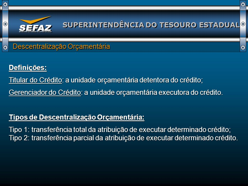 SUPERINTENDÊNCIA DO TESOURO ESTADUAL Descentralização Orçamentária Descentralização Orçamentária Definições: Titular do Crédito: a unidade orçamentária detentora do crédito; Gerenciador do Crédito: a unidade orçamentária executora do crédito.