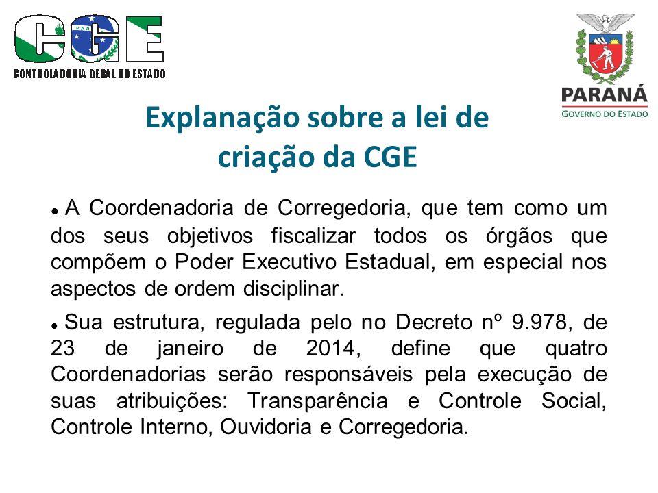 Explanação sobre a lei de criação da CGE A Coordenadoria de Corregedoria, que tem como um dos seus objetivos fiscalizar todos os órgãos que compõem o Poder Executivo Estadual, em especial nos aspectos de ordem disciplinar.