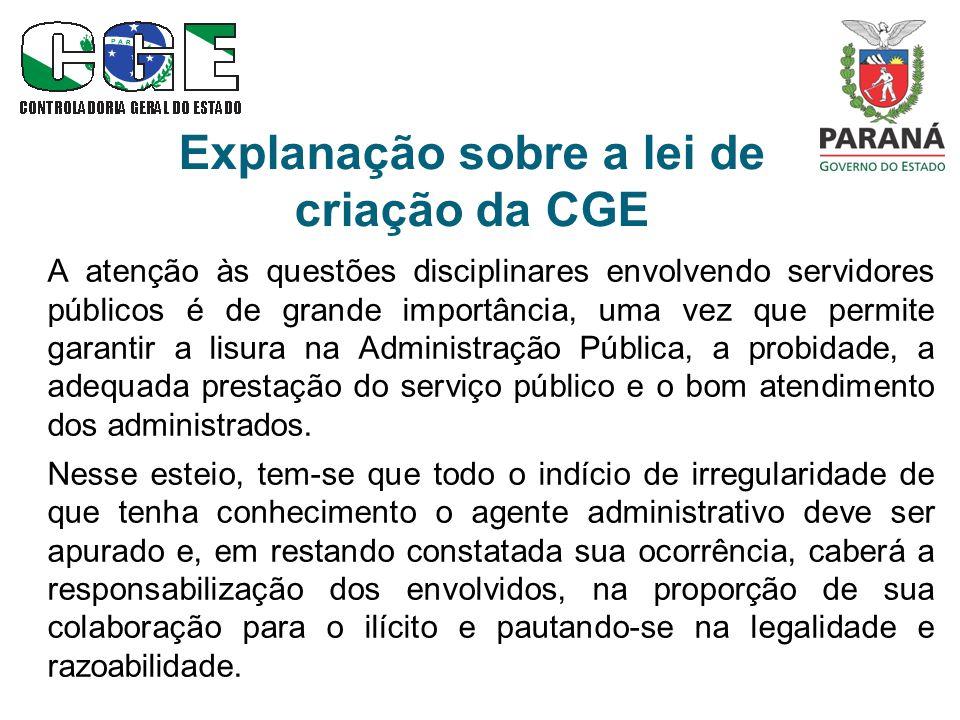 Explanação sobre a lei de criação da CGE A atenção às questões disciplinares envolvendo servidores públicos é de grande importância, uma vez que permite garantir a lisura na Administração Pública, a probidade, a adequada prestação do serviço público e o bom atendimento dos administrados.