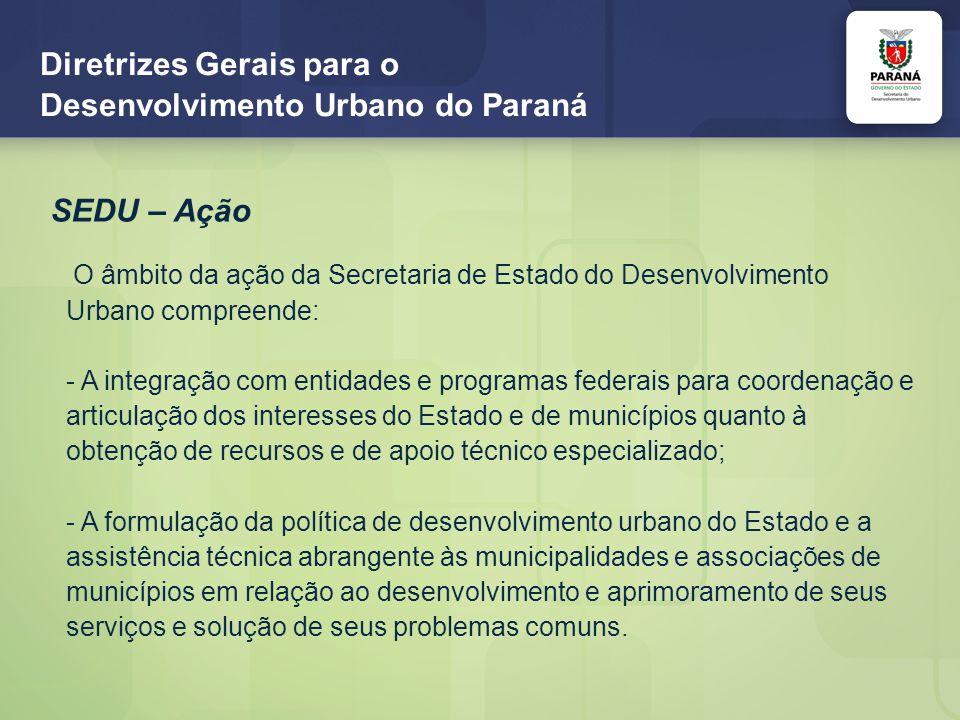 Diretrizes Gerais para o Desenvolvimento Urbano do Paraná SEDU – Missão Definir as políticas, o planejamento, a execução, a coordenação e o controle das atividades ligadas ao desenvolvimento urbano e regional, incluindo as aglomerações urbanas do meio rural, além de integrar os municípios, a fim de ordenar o pleno desenvolvimento das cidades e garantir o bem-estar dos habitantes.