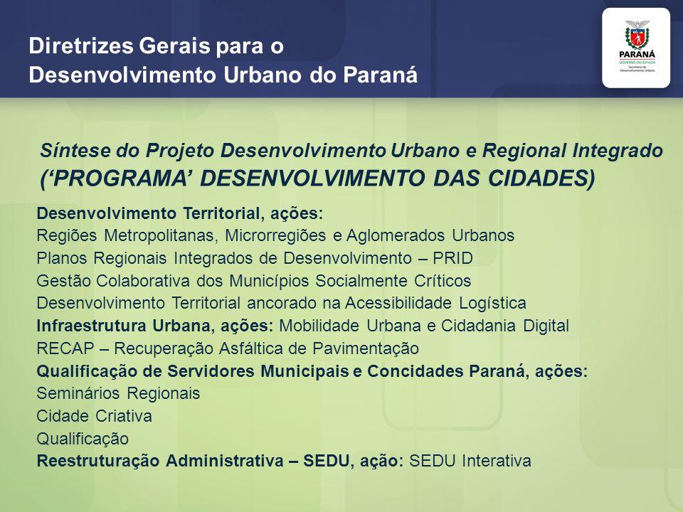 Diretrizes Gerais para o Desenvolvimento Urbano do Paraná Síntese do Projeto Desenvolvimento Urbano e Regional Integrado (PROGRAMA DESENVOLVIMENTO DAS CIDADES) Desenvolvimento Territorial, ações: Regiões Metropolitanas, Microrregiões e Aglomerados Urbanos Planos Regionais Integrados de Desenvolvimento – PRID Gestão Colaborativa dos Municípios Socialmente Críticos Desenvolvimento Territorial ancorado na Acessibilidade Logística Infraestrutura Urbana, ações: Mobilidade Urbana e Cidadania Digital RECAP – Recuperação Asfáltica de Pavimentação Qualificação de Servidores Municipais e Concidades Paraná, ações: Seminários Regionais Cidade Criativa Qualificação Reestruturação Administrativa – SEDU, ação: SEDU Interativa