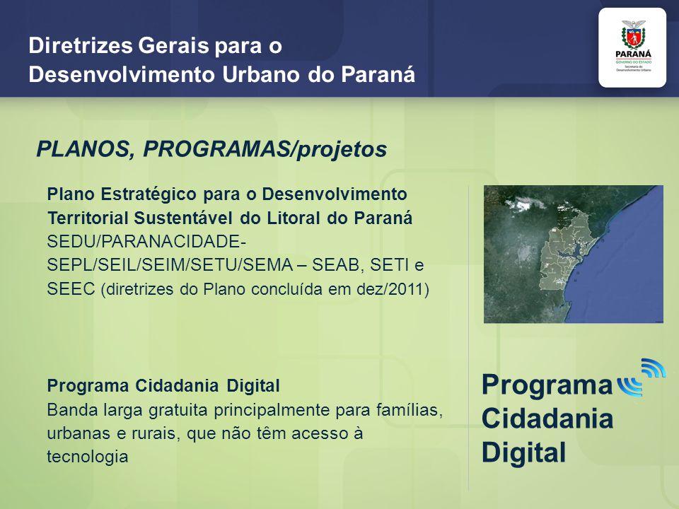 Diretrizes Gerais para o Desenvolvimento Urbano do Paraná PLANOS, PROGRAMAS/projetos Plano Estratégico para o Desenvolvimento Territorial Sustentável do Litoral do Paraná SEDU/PARANACIDADE- SEPL/SEIL/SEIM/SETU/SEMA – SEAB, SETI e SEEC (diretrizes do Plano concluída em dez/2011) Programa Cidadania Digital Programa Cidadania Digital Banda larga gratuita principalmente para famílias, urbanas e rurais, que não têm acesso à tecnologia
