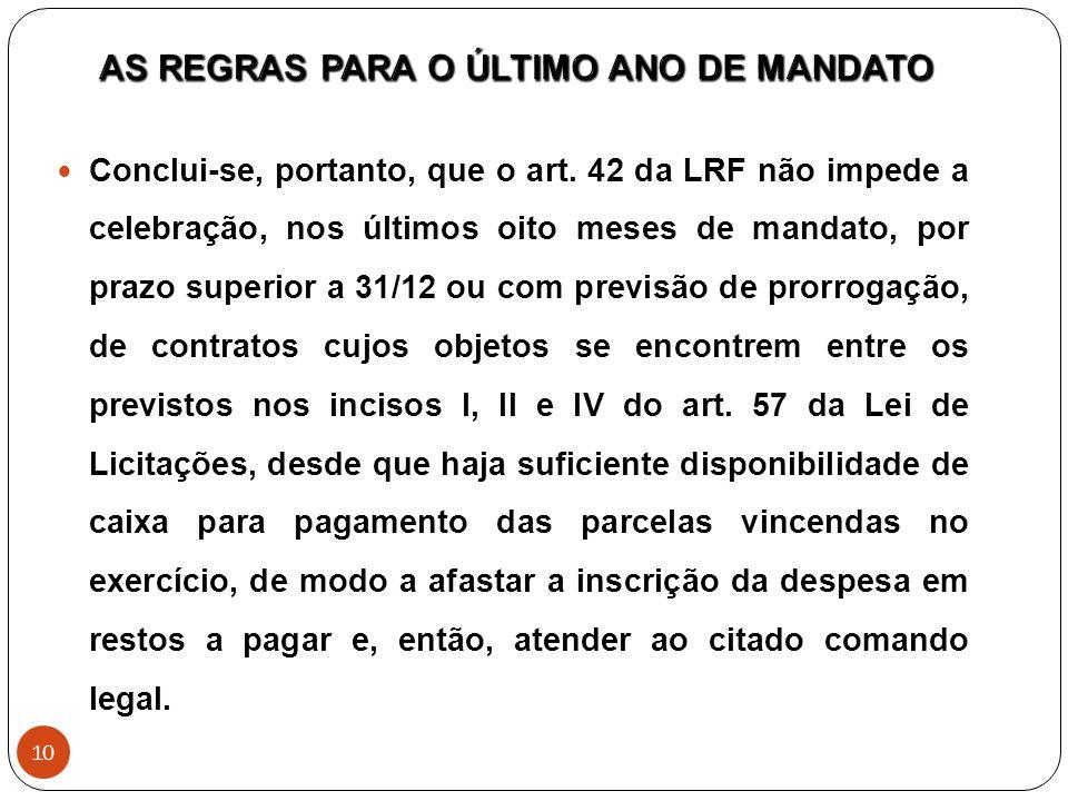 Conclui-se, portanto, que o art. 42 da LRF não impede a celebração, nos últimos oito meses de mandato, por prazo superior a 31/12 ou com previsão de p