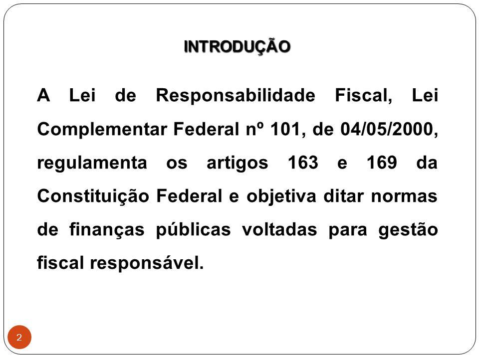 A Lei de Responsabilidade Fiscal, Lei Complementar Federal nº 101, de 04/05/2000, regulamenta os artigos 163 e 169 da Constituição Federal e objetiva