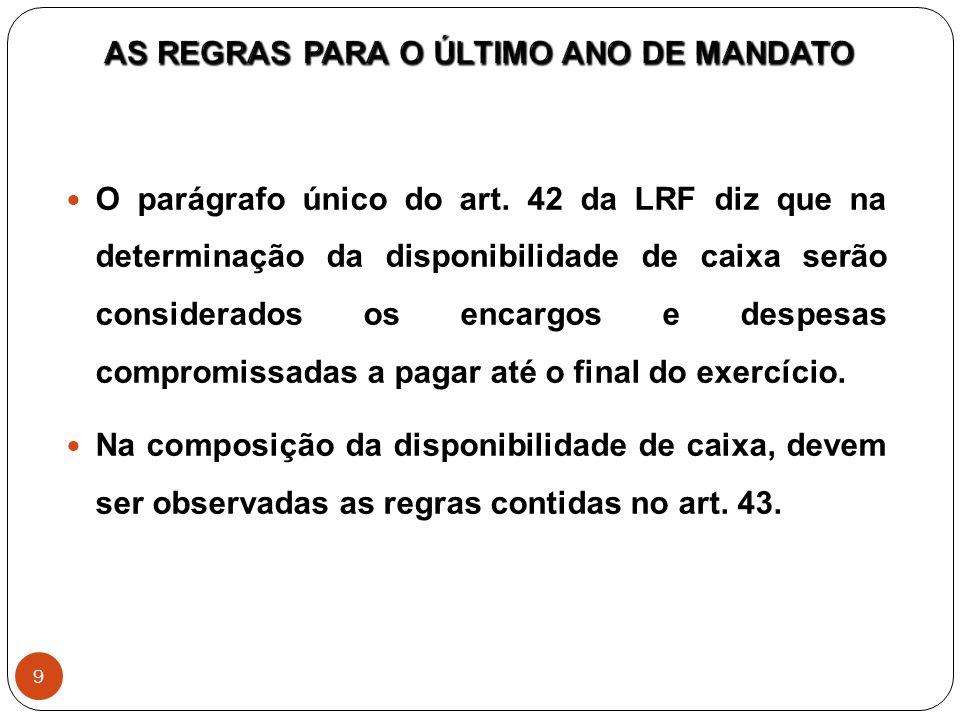 O parágrafo único do art. 42 da LRF diz que na determinação da disponibilidade de caixa serão considerados os encargos e despesas compromissadas a pag