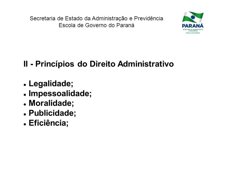 Secretaria de Estado da Administração e Previdência Escola de Governo do Paraná II - Princípios do Direito Administrativo Legalidade; Impessoalidade;