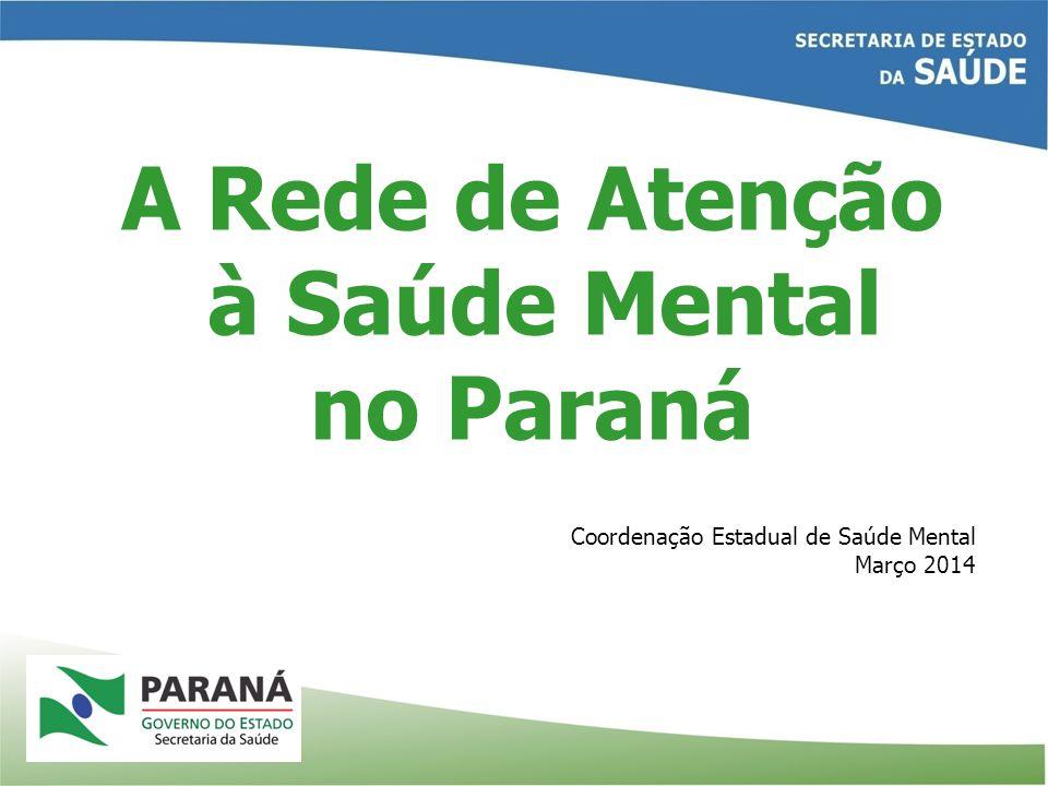 A Rede de Atenção à Saúde Mental no Paraná Coordenação Estadual de Saúde Mental Março 2014