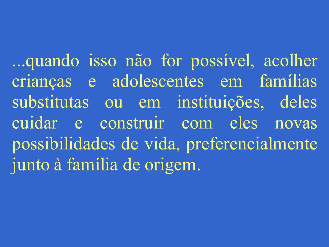 ...quando isso não for possível, acolher crianças e adolescentes em famílias substitutas ou em instituições, deles cuidar e construir com eles novas p