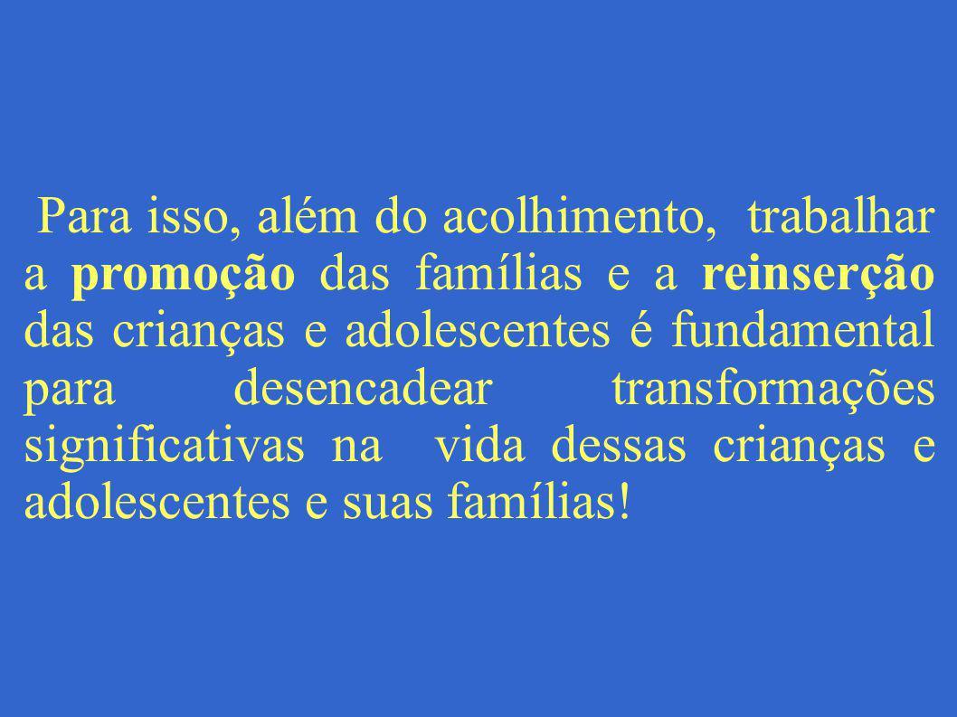 Para isso, além do acolhimento, trabalhar a promoção das famílias e a reinserção das crianças e adolescentes é fundamental para desencadear transforma