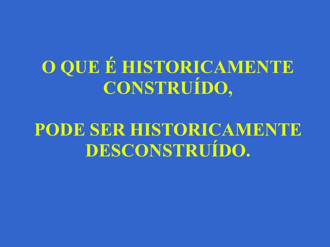 O QUE É HISTORICAMENTE CONSTRUÍDO, PODE SER HISTORICAMENTE DESCONSTRUÍDO.