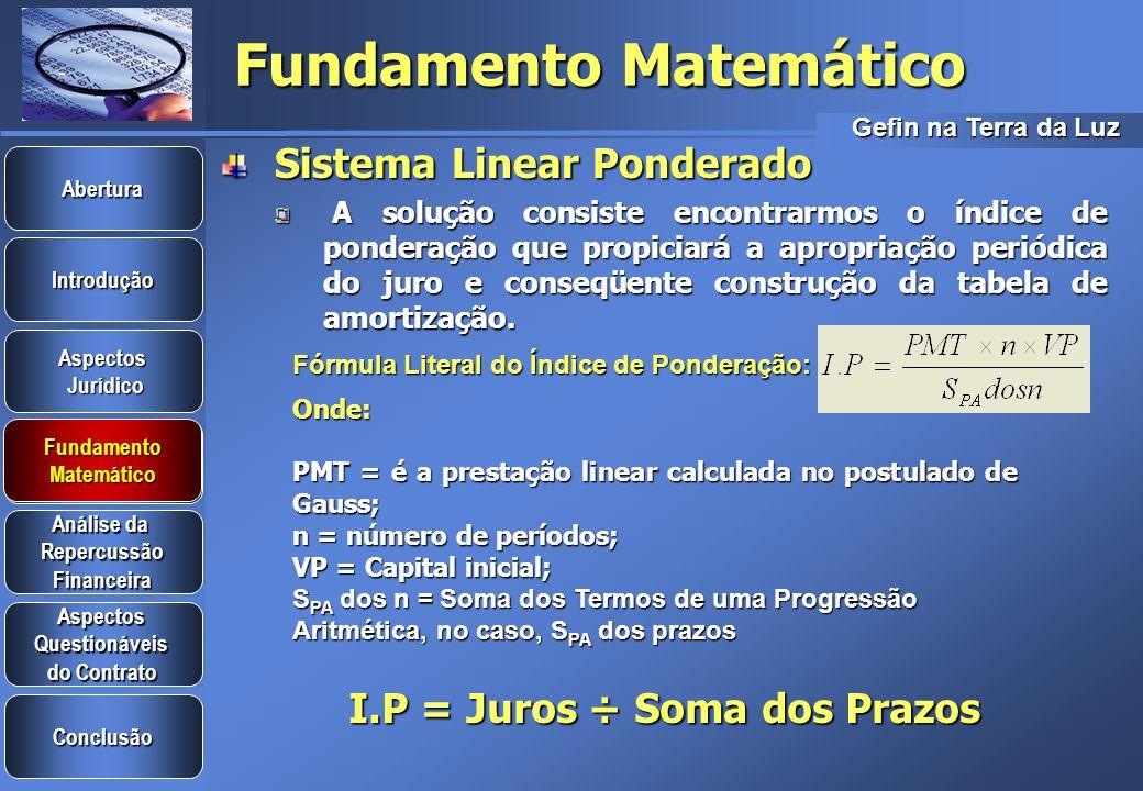 Gefin na Terra da Luz Introdução Aspectos Jurídico Jurídico Aspectos Questionáveis do Contrato do Contrato Análise da Análise da Repercussão Financeira Conclusão Fundamento Matemático Abertura Fundamento Matemático Fundamento Matemático Sistema Linear Ponderado Fundamentada na PROGRESSÃO ARITMÉTICA dada pelo preceito de Gauss, em n-1, o Sistema Linear Ponderado possui a seguinte fórmula literal para pagamentos constantes e postecipados: OBS: Não há exponencialidade na fórmula (i x n)
