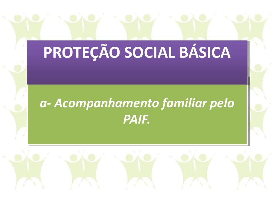 a- Acompanhamento familiar pelo PAIF. a- Acompanhamento familiar pelo PAIF. PROTEÇÃO SOCIAL BÁSICA