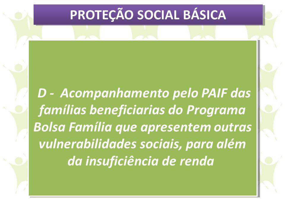 D - Acompanhamento pelo PAIF das famílias beneficiarias do Programa Bolsa Família que apresentem outras vulnerabilidades sociais, para além da insufic