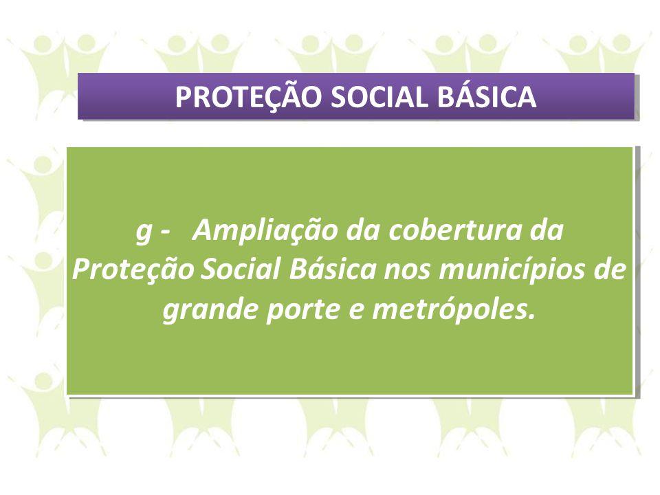 g - Ampliação da cobertura da Proteção Social Básica nos municípios de grande porte e metrópoles. g - Ampliação da cobertura da Proteção Social Básica