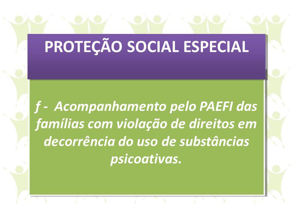 f - Acompanhamento pelo PAEFI das famílias com violação de direitos em decorrência do uso de substâncias psicoativas. f - Acompanhamento pelo PAEFI da