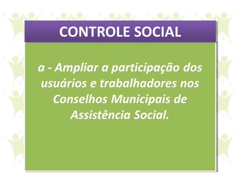 a - Ampliar a participação dos usuários e trabalhadores nos Conselhos Municipais de Assistência Social. a - Ampliar a participação dos usuários e trab
