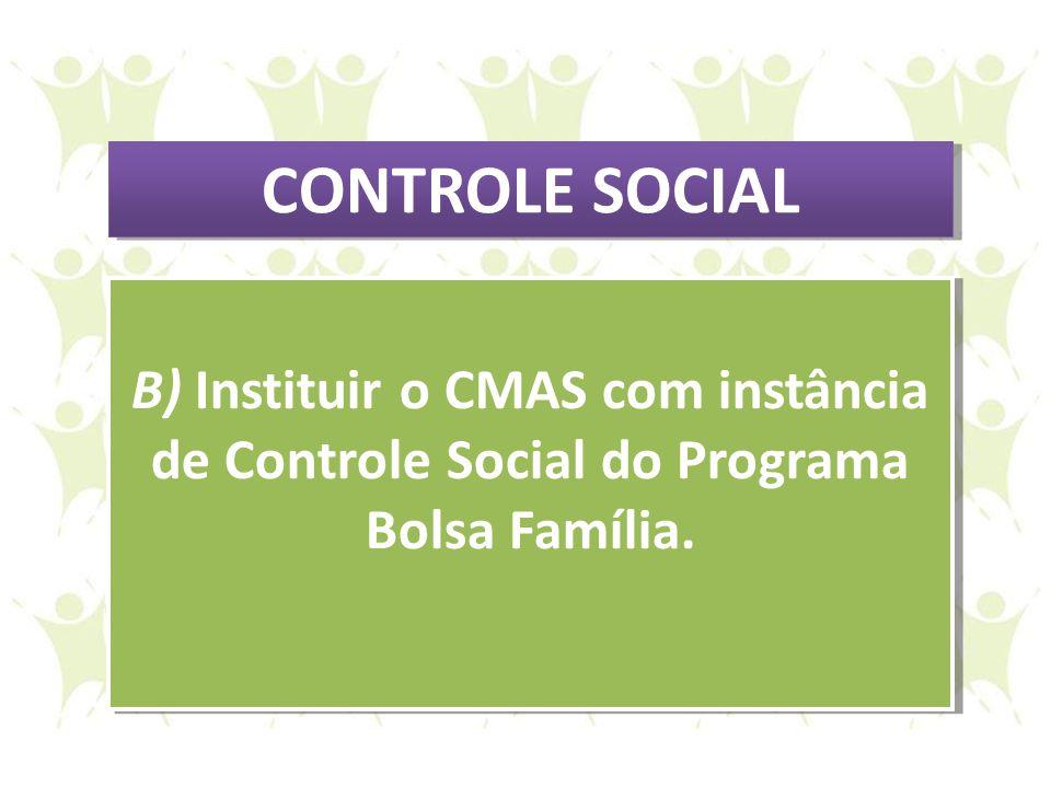 B) Instituir o CMAS com instância de Controle Social do Programa Bolsa Família. B) Instituir o CMAS com instância de Controle Social do Programa Bolsa