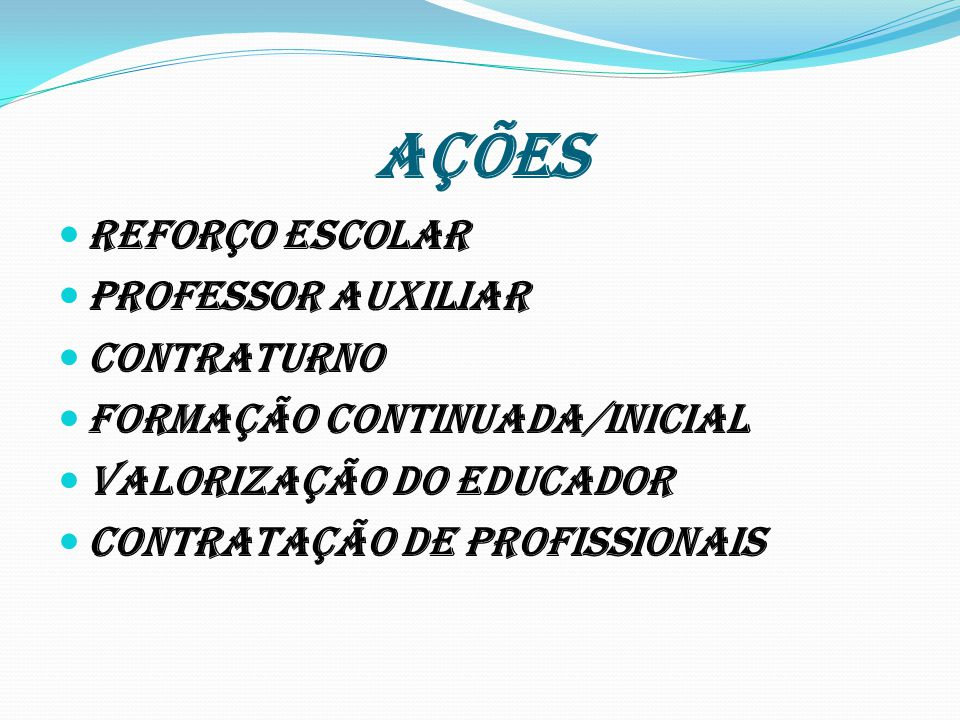 AÇÕES REFORÇO ESCOLAR PROFESSOR AUXILIAR CONTRATURNO FORMAÇÃO CONTINUADA/INICIAL VALORIZAÇÃO DO EDUCADOR CONTRATAÇÃO DE PROFISSIONAIS