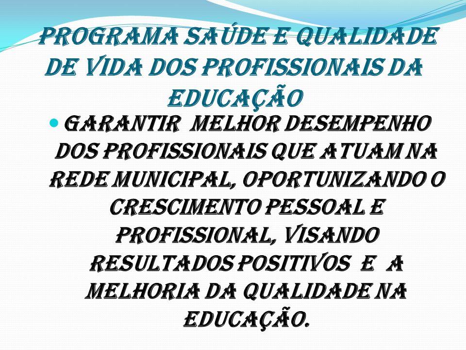 PROGRAMA SAÚDE E QUALIDADE DE VIDA DOS PROFISSIONAIS DA EDUCAÇÃO Garantir melhor desempenho dos profissionais que atuam na Rede Municipal, oportunizan