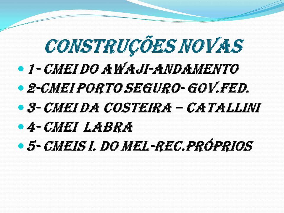 CONSTRUÇÕES NOVAS 1- Cmei do Awaji-andamento 2-Cmei Porto Seguro- Gov.Fed. 3- Cmei da Costeira – Catallini 4- Cmei LABRA 5- Cmeis I. do Mel-Rec.Própri