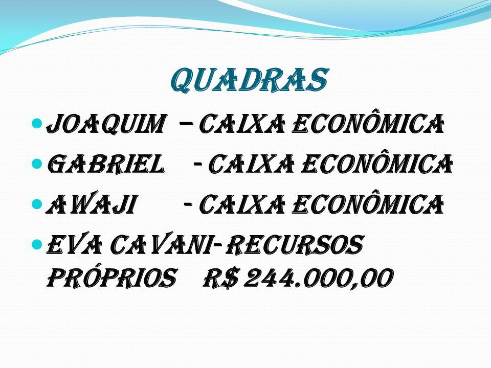 QUADRAS Joaquim – Caixa Econômica Gabriel - Caixa Econômica Awaji - Caixa Econômica Eva Cavani- Recursos Próprios R$ 244.000,00