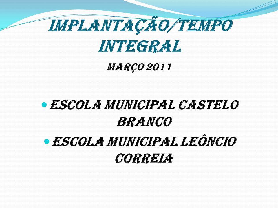 IMPLANTAÇÃO/TEMPO INTEGRAL MARÇO 2011 ESCOLA MUNICIPAL CASTELO BRANCO ESCOLA MUNICIPAL LEÔNCIO CORREIA