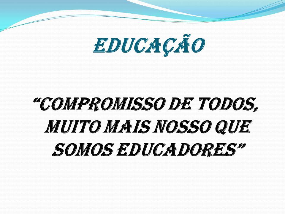EDUCAÇÃO COMPROMISSO DE TODOS, MUITO MAIS NOSSO QUE SOMOS EDUCADORES