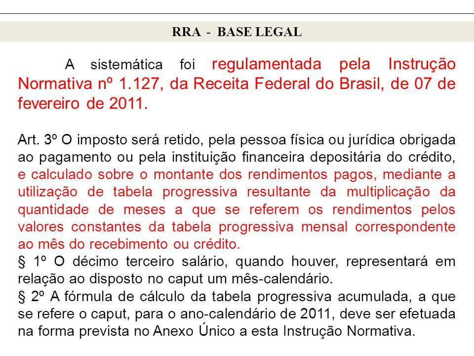 RRA - BASE LEGAL A sistemática foi regulamentada pela Instrução Normativa nº 1.127, da Receita Federal do Brasil, de 07 de fevereiro de 2011.