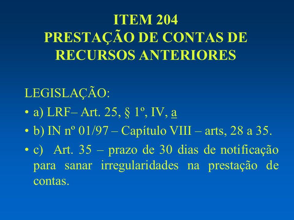 ITEM 204 PRESTAÇÃO DE CONTAS DE RECURSOS ANTERIORES LEGISLAÇÃO: a) LRF– Art. 25, § 1º, IV, a b) IN nº 01/97 – Capítulo VIII – arts, 28 a 35. c) Art. 3