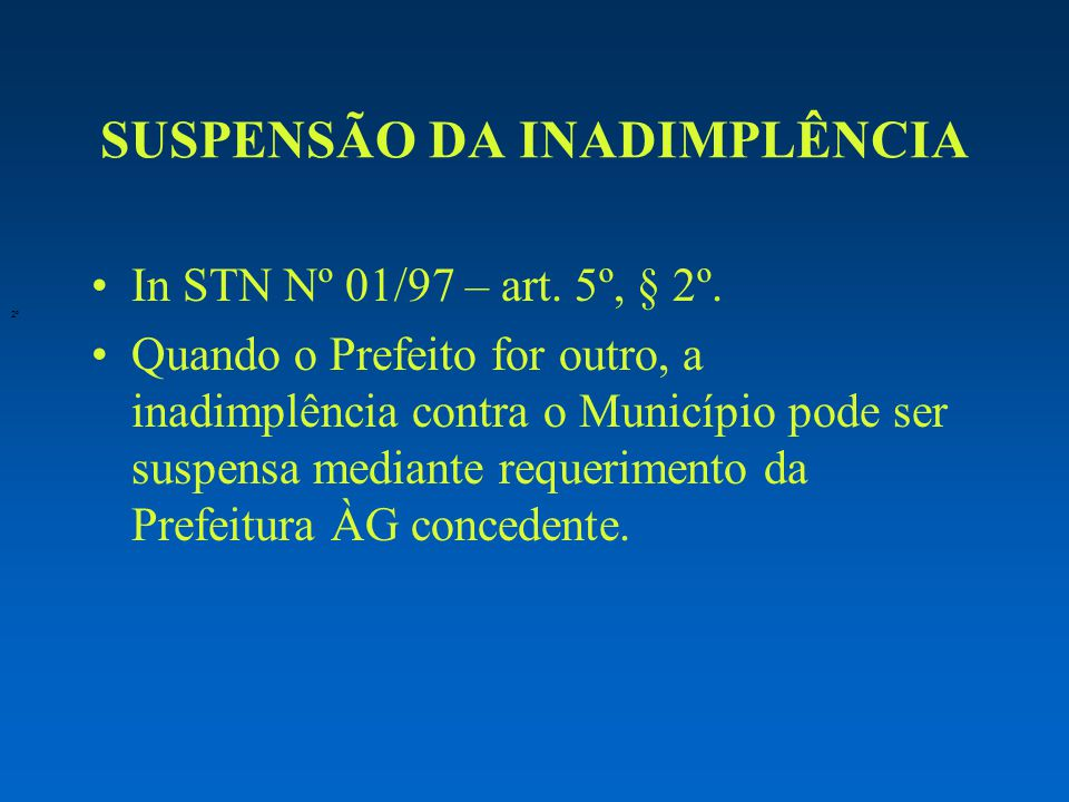 SUSPENSÃO DA INADIMPLÊNCIA In STN Nº 01/97 – art. 5º, § 2º. Quando o Prefeito for outro, a inadimplência contra o Município pode ser suspensa mediante