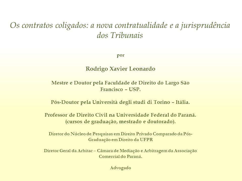 Os contratos coligados: a nova contratualidade e a jurisprudência dos Tribunais por Rodrigo Xavier Leonardo E-mail: rodrigoxavierleonardo@gmail.com rxavierl@ufpr.br