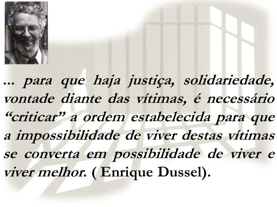 ... para que haja justiça, solidariedade, vontade diante das vítimas, é necessário criticar a ordem estabelecida para que a impossibilidade de viver d