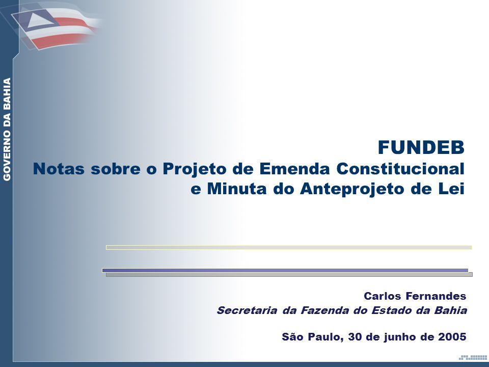 Carlos Fernandes Secretaria da Fazenda do Estado da Bahia São Paulo, 30 de junho de 2005 FUNDEB Notas sobre o Projeto de Emenda Constitucional e Minuta do Anteprojeto de Lei