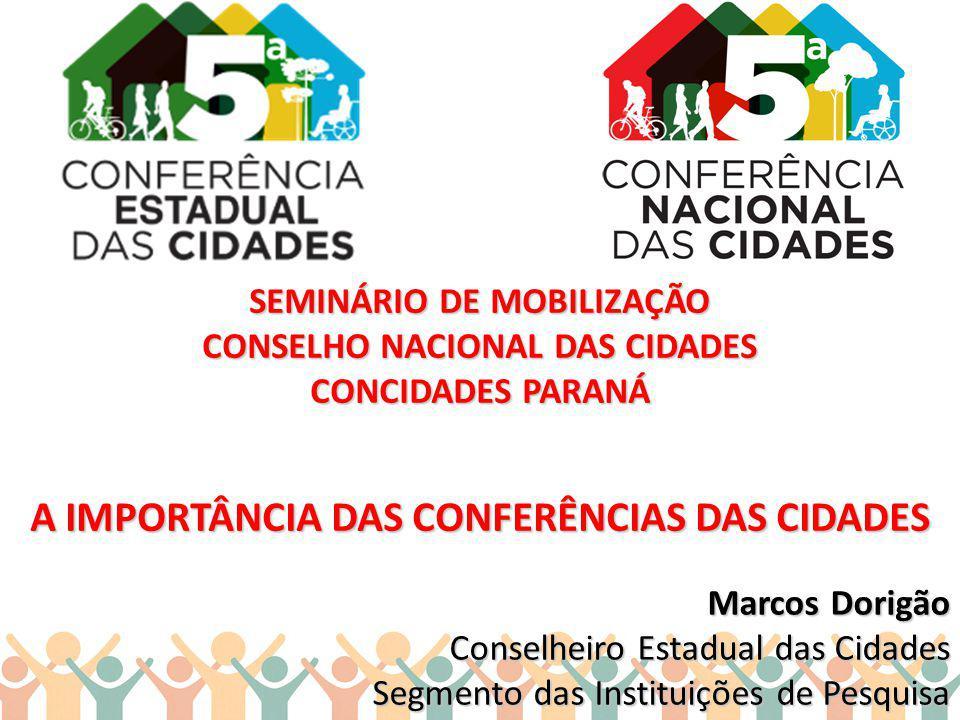 SEMINÁRIO DE MOBILIZAÇÃO CONSELHO NACIONAL DAS CIDADES CONCIDADES PARANÁ A IMPORTÂNCIA DAS CONFERÊNCIAS DAS CIDADES Marcos Dorigão Conselheiro Estadua