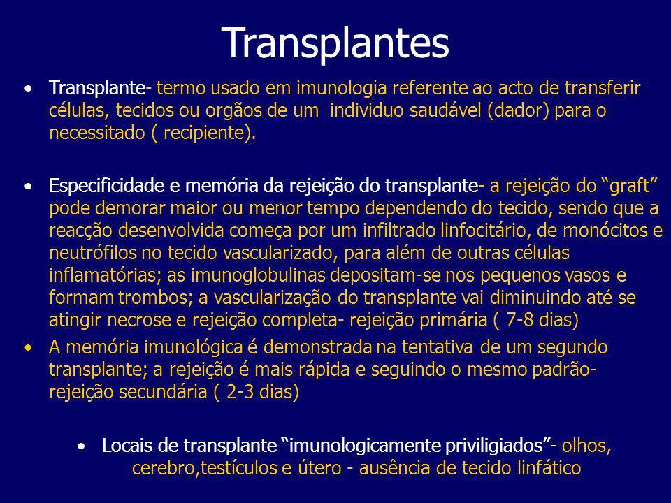 Transplantes Os tipos de transplantes são: –autotransplantes –autotransplantes- tecido self transferido de uma zona corporal para outra –isotransplantes –isotransplantes- tecido transferido entre indivíduos geneticamente idênticos –alotransplantes –alotransplantes- tecido transferido entre indivíduos geneticamente diferentes mas da mesma espécie –xenotransplantes –xenotransplantes- tecido transferido entre diferentes espécies Podemos aínda considerar a doação in vivo e a doação de cadáver, quando há morte neurológica do dador Dependendo do tempo a rejeição do transplante pode ser – a) hiperaguda, b) aguda ou c) crónica.