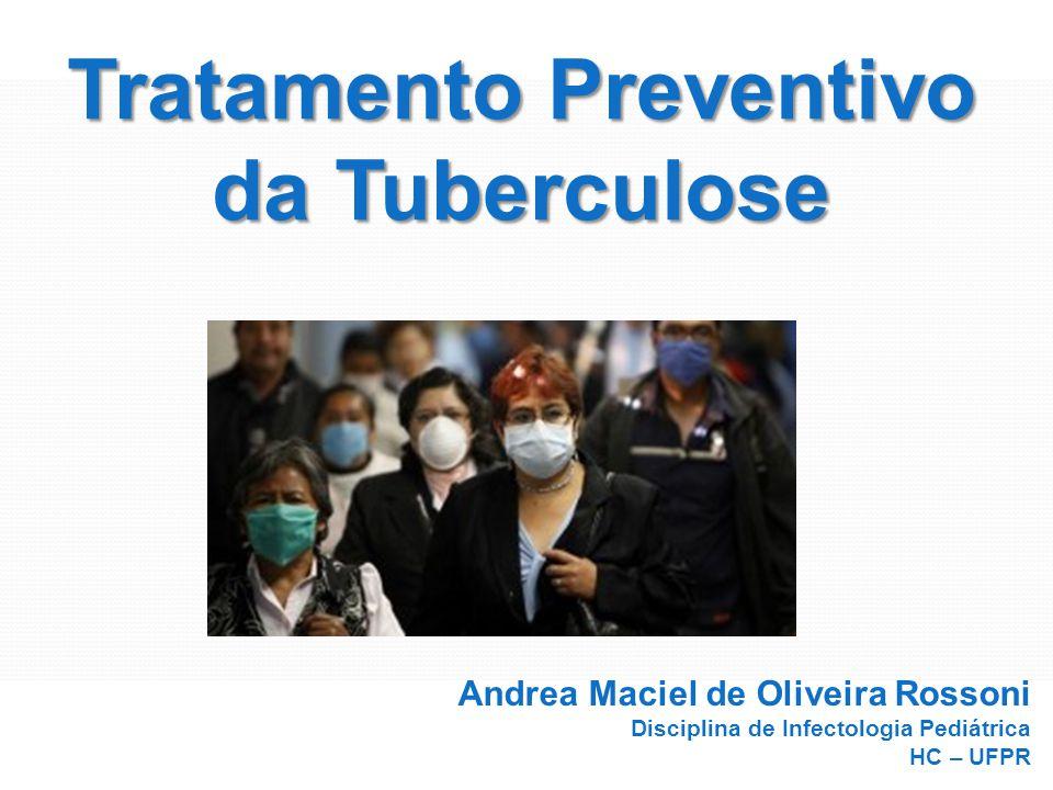 Tratamento Preventivo da Tuberculose Andrea Rossoni Infectologia Pediátrica HC – UFPR Andrea Maciel de Oliveira Rossoni Disciplina de Infectologia Ped