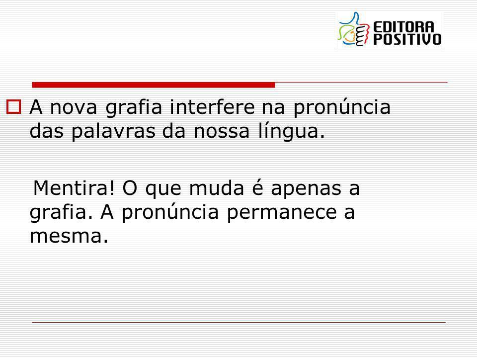 A nova grafia interfere na pronúncia das palavras da nossa língua. Mentira! O que muda é apenas a grafia. A pronúncia permanece a mesma.