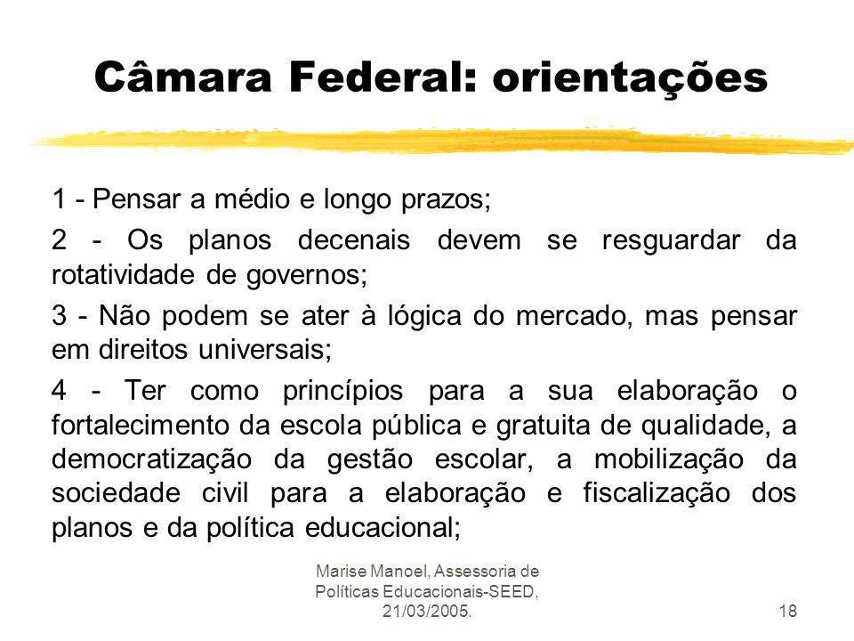 Marise Manoel, Assessoria de Políticas Educacionais-SEED, 21/03/2005.18 Câmara Federal: orientações 1 - Pensar a médio e longo prazos; 2 - Os planos d