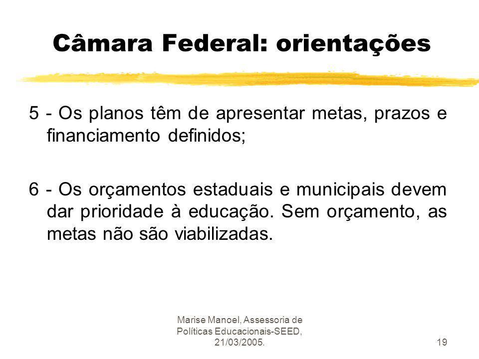 Marise Manoel, Assessoria de Políticas Educacionais-SEED, 21/03/2005.19 Câmara Federal: orientações 5 - Os planos têm de apresentar metas, prazos e fi