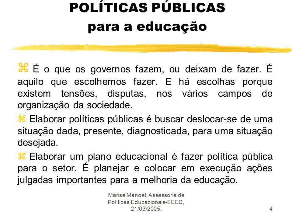Marise Manoel, Assessoria de Políticas Educacionais-SEED, 21/03/2005.4 POLÍTICAS PÚBLICAS para a educação z É o que os governos fazem, ou deixam de fa