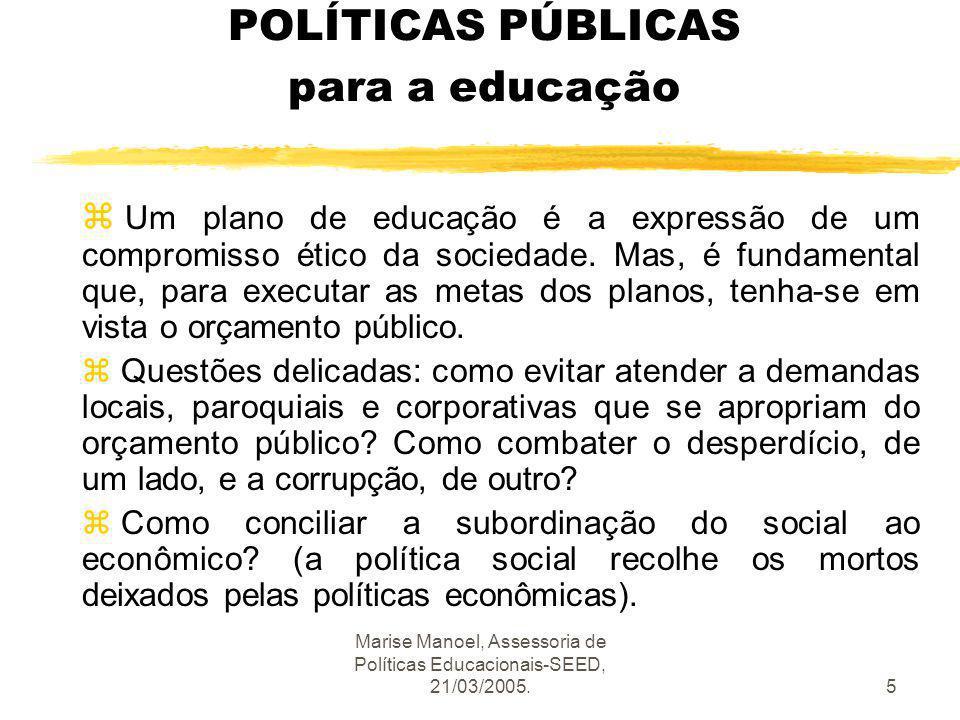 Marise Manoel, Assessoria de Políticas Educacionais-SEED, 21/03/2005.5 POLÍTICAS PÚBLICAS para a educação z Um plano de educação é a expressão de um c