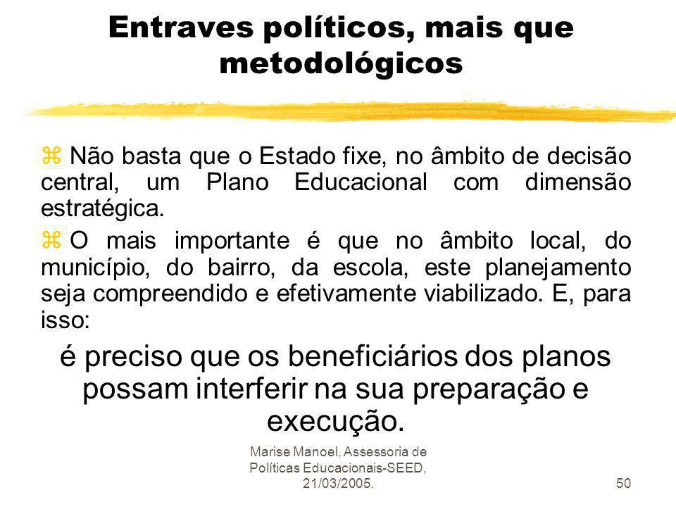 Marise Manoel, Assessoria de Políticas Educacionais-SEED, 21/03/2005.50 Entraves políticos, mais que metodológicos z Não basta que o Estado fixe, no â