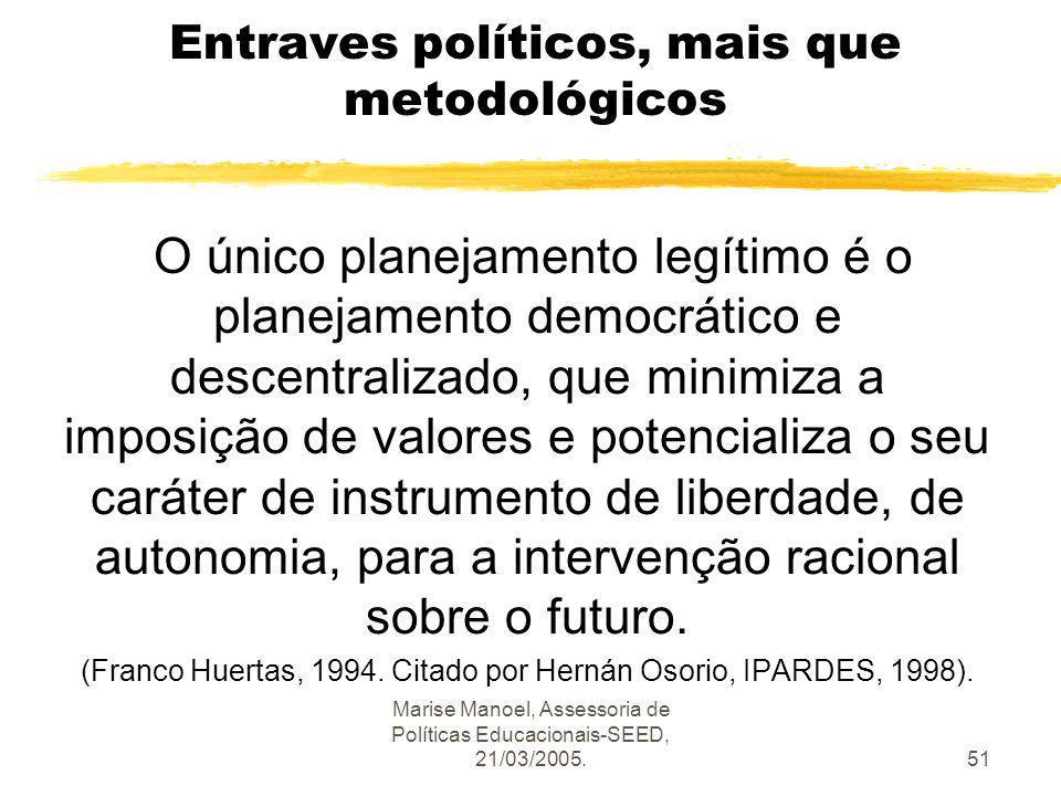 Marise Manoel, Assessoria de Políticas Educacionais-SEED, 21/03/2005.51 Entraves políticos, mais que metodológicos O único planejamento legítimo é o p