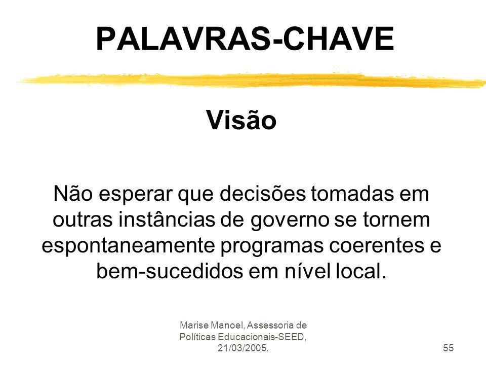 Marise Manoel, Assessoria de Políticas Educacionais-SEED, 21/03/2005.55 PALAVRAS-CHAVE Visão Não esperar que decisões tomadas em outras instâncias de