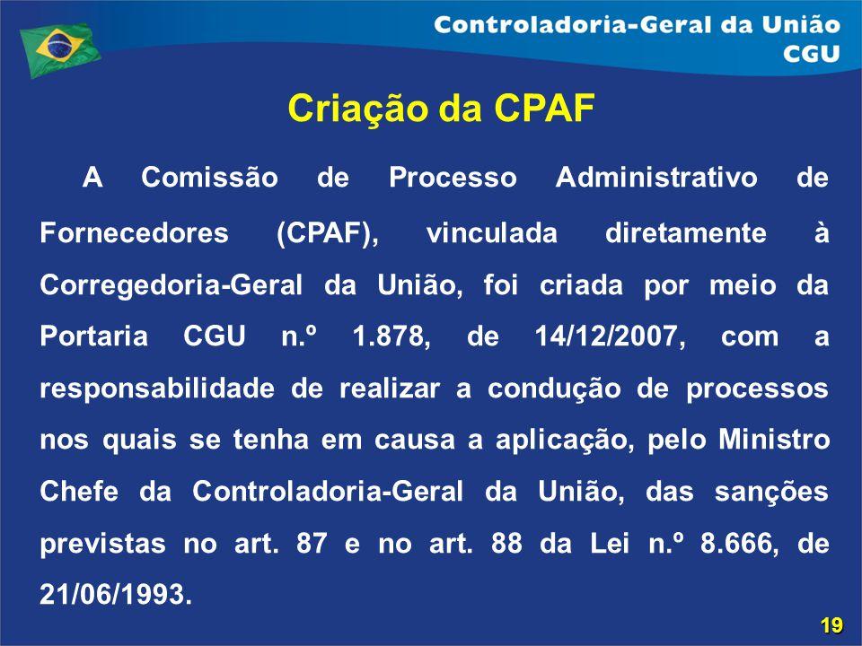 Criação da CPAF A Comissão de Processo Administrativo de Fornecedores (CPAF), vinculada diretamente à Corregedoria-Geral da União, foi criada por meio