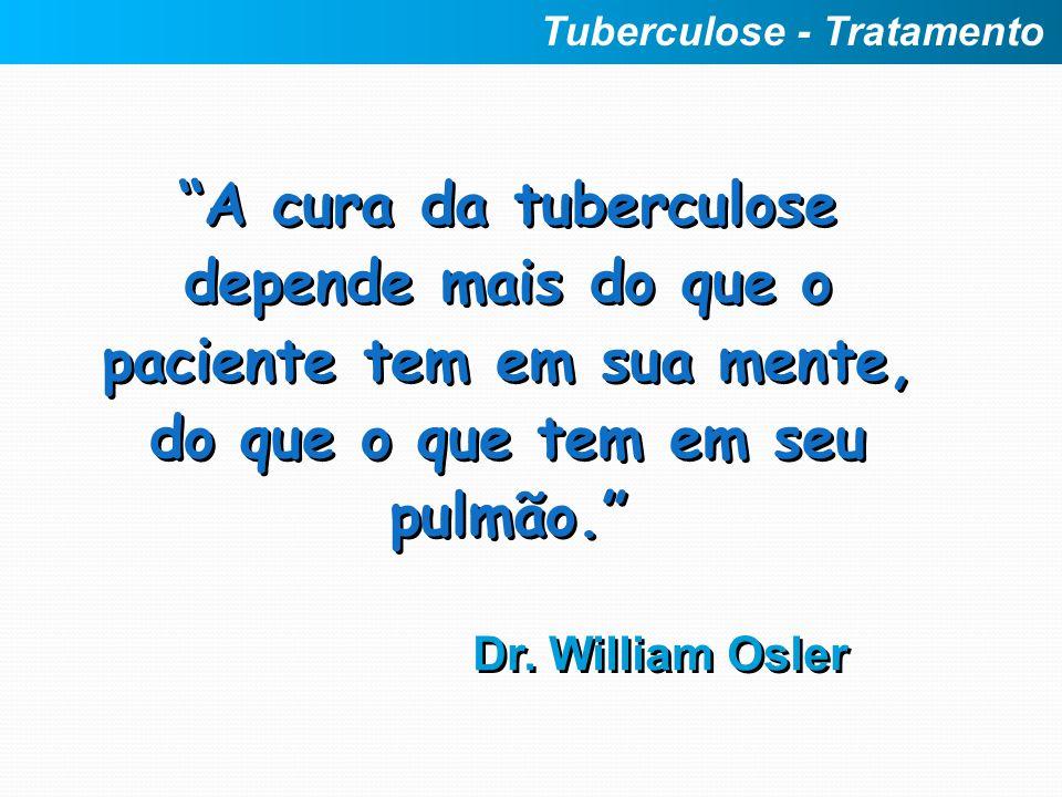 A cura da tuberculose depende mais do que o paciente tem em sua mente, do que o que tem em seu pulmão. Dr. William Osler A cura da tuberculose depende
