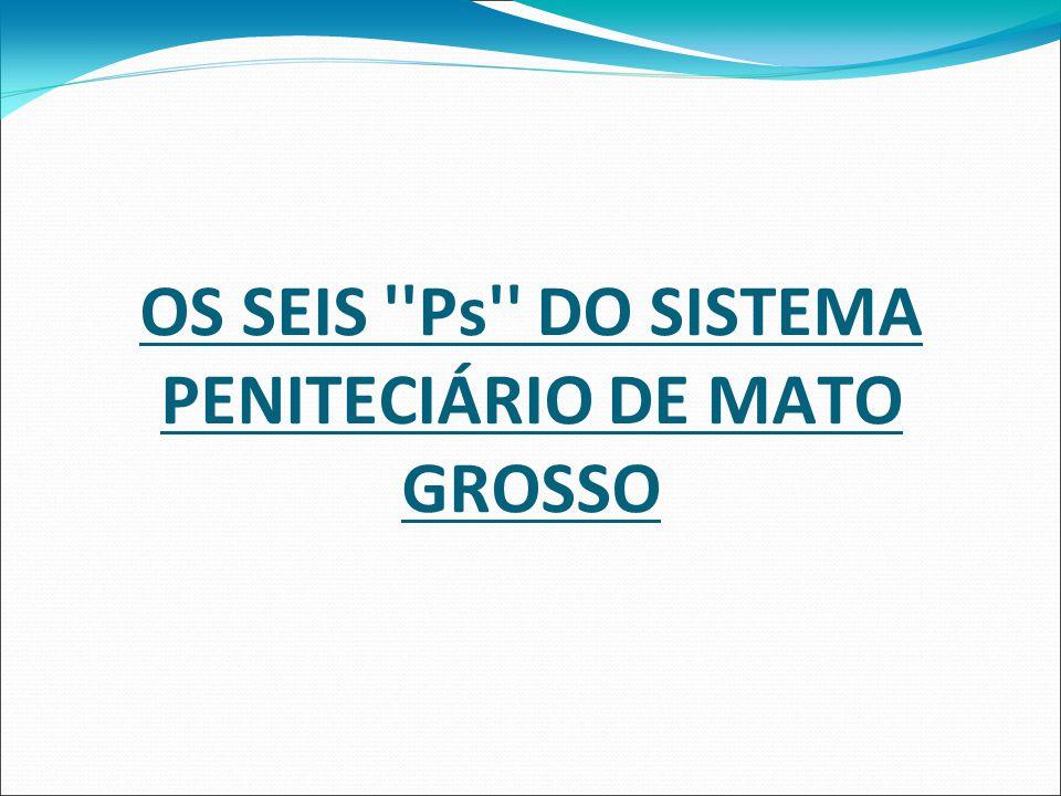 OS SEIS Ps DO SISTEMA PENITECIÁRIO DE MATO GROSSO